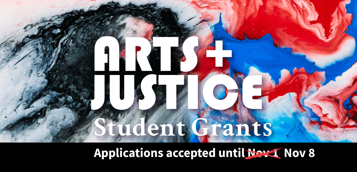 Arts + Justice Student Grants: Applications accepted until Nov 8